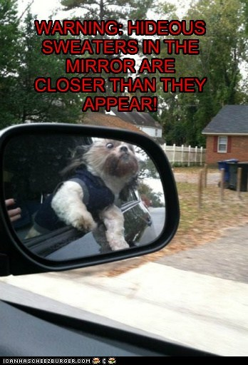 WARNING: HIDEOUS SWEATERS IN THE MIRROR ARE CLOSER THAN THEY APPEAR!