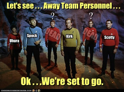 Let's see . . . Away Team Personnel . . . Uhura Spock Kirk Scotty ? ? DEAD DEAD Ok . . .We're set to go.