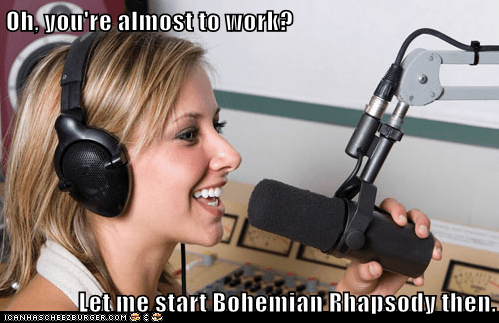 Oh, you're almost to work? Let me start Bohemian Rhapsody then.