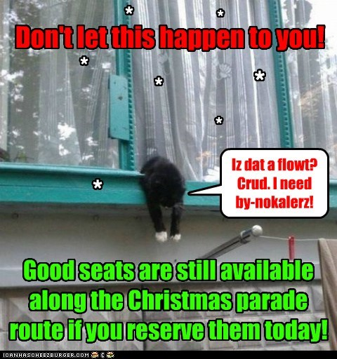 Don't let this happen to you! Good seats are still available along the Christmas parade route if you reserve them today! * * * * * * * Iz dat a flowt? Crud. I need by-nokalerz!