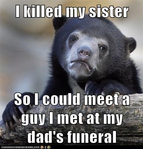 I killed my sister  So I could meet a guy I met at my dad's funeral