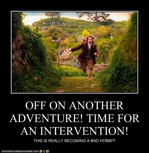 OFF ON ANOTHER ADVENTURE! TIME FOR AN INTERVENTION! THIS IS REALLY BECOMING A BAD HOBBIT!