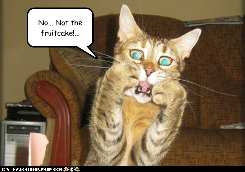 No... Not the fruitcake!...