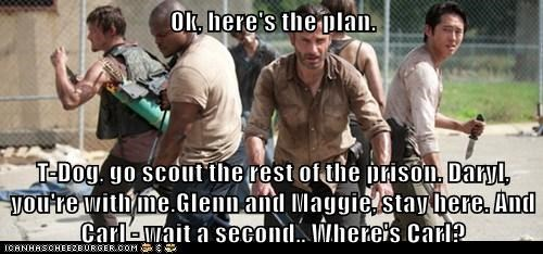 Ok, here's the plan. T-Dog, go scout the rest of the prison. Daryl, you're with me.Glenn and Maggie, stay here. And Carl - wait a second.. Where's Carl?