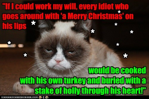 "would be cooked with his own turkey and buried with a stake of holly through his heart!"" ""If I could work my will, every idiot who goes around with 'a Merry Christmas' on his lips * * * * * * * * *"