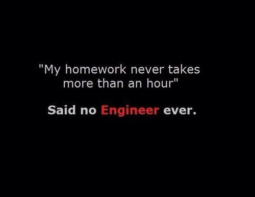 said no one ever,homework,free time,engineers
