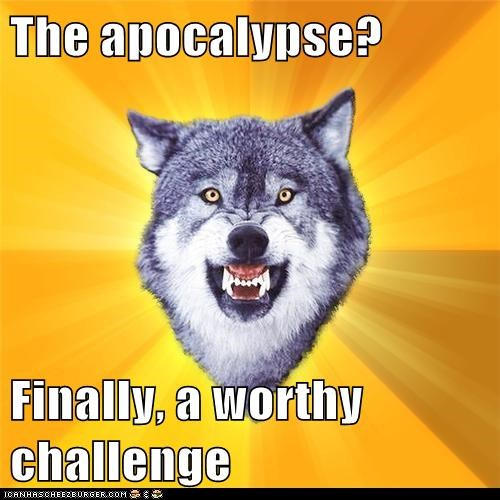 The apocalypse?  Finally, a worthy challenge