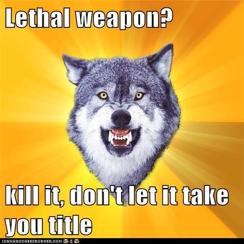 Lethal weapon?  kill it, don't let it take you title
