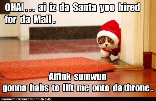 OHAI . . . ai iz da Santa yoo hired for da Mall . Aifink sumwun gonna habs to lift me onto da throne .
