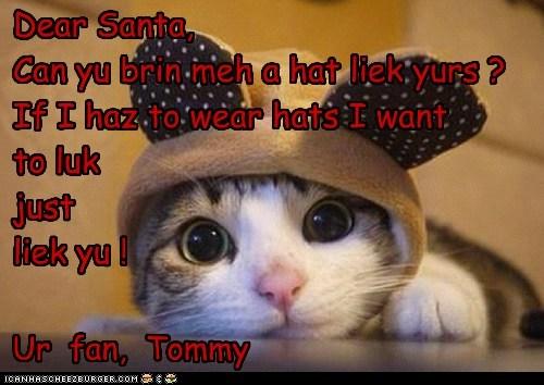 Dear Santa, Can yu brin meh a hat liek yurs ? If I haz to wear hats I want to luk just liek yu ! Ur fan, Tommy