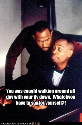 You was caught walking around all day with your fly down. Whatchyou have to say for yourself?!