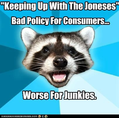 """""""Keeping Up With The Joneses"""" Worse For Junkies. Bad Policy For Consumers..."""