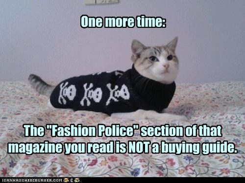 "The ""Fashion Police"" section of that magazine you read is NOT a buying guide. One more time:"