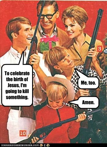 To celebrate the birth of Jesus, I'm going to kill something. Me, too. Amen.