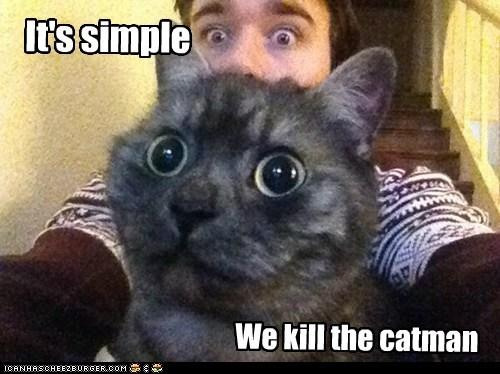It's simple We kill the catman