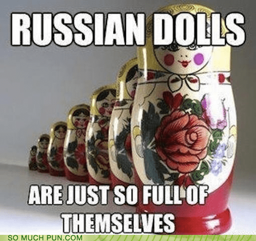 russian dolls,full of oneself,matryoshka dolls,literalism,full,russian