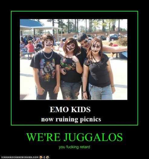 WE'RE JUGGALOS you fucking retard