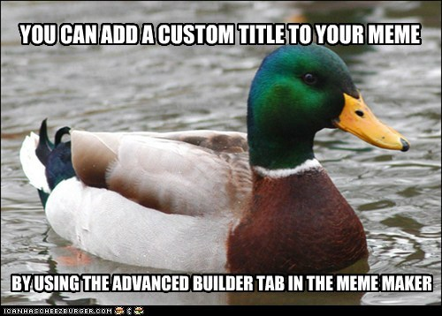 YOU CAN ADD A CUSTOM TITLE TO YOUR MEME BY USING THE ADVANCED BUILDER TAB IN THE MEME MAKER