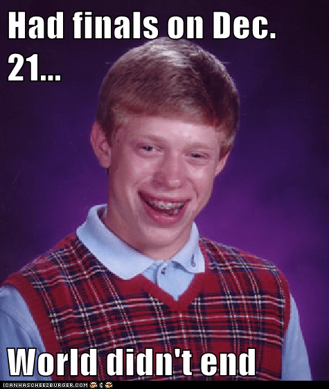 Had finals on Dec. 21...  World didn't end
