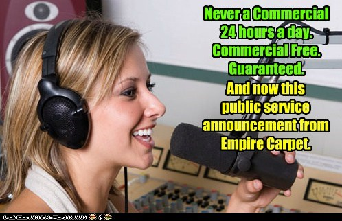 Never a Commercial 24 hours a day. Commercial Free. Guaranteed. And now this public service announcement from Empire Carpet.