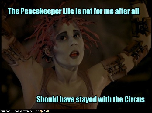 The Peacekeeper Life is not for me after all Should have stayed with the Circus