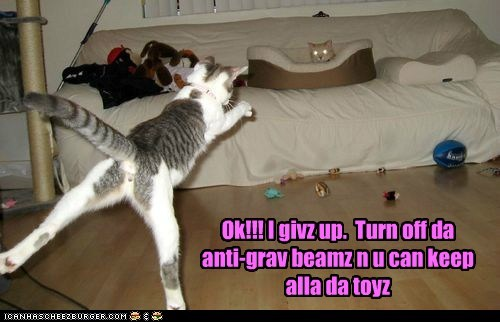 Ok!!! I givz up. Turn off da anti-grav beamz n u can keep alla da toyz