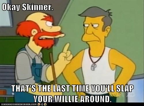 Okay Skinner.  THAT'S THE LAST TIME YOU'LL SLAP YOUR WILLIE AROUND.