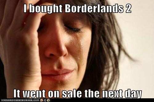 I bought Borderlands 2  It went on sale the next day