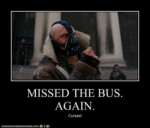 MISSED THE BUS. AGAIN. Curses!