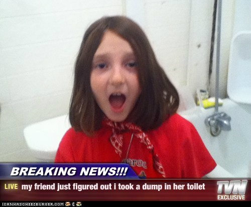 BREAKING NEWS!!! - my friend just figured out i took a dump in her toilet