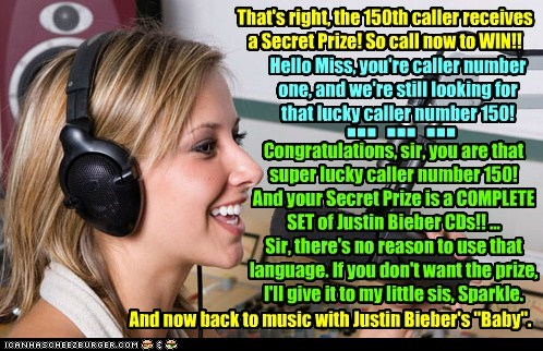 "That's right, the 150th caller receives a Secret Prize! So call now to WIN!! Hello Miss, you're caller number one, and we're still looking for that lucky caller number 150! ... ... ... Congratulations, sir, you are that super lucky caller number 150! And your Secret Prize is a COMPLETE SET of Justin Bieber CDs!! ... Sir, there's no reason to use that language. If you don't want the prize, I'll give it to my little sis, Sparkle. And now back to music with Justin Bieber's ""Baby""."