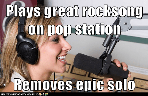 Plays great rocksong on pop station Removes epic solo