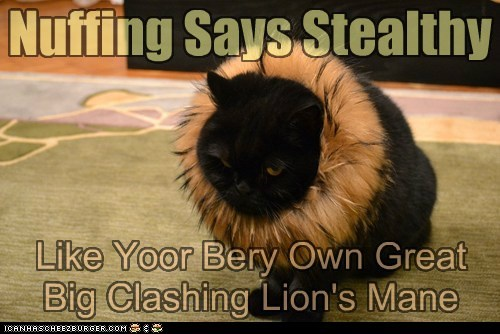 Nuffing Says Stealthy Like Yoor Bery Own Great Big Clashing Lion's Mane