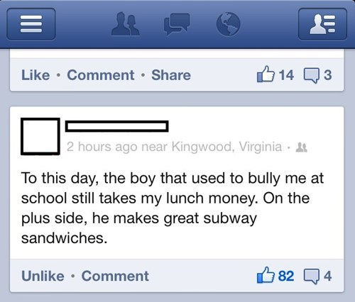 Text - 14 3 Like Comment Share 2 hours ago near Kingwood, Virginia To this day, the boy that used to bully me at school still takes my lunch money. On the plus side, he makes great subway sandwiches 4 Unlike Comment 82 II