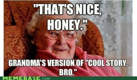 grandma that's nice honey cool story bro