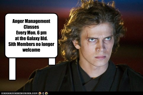 I I Anger Management Classes Every Mon. 6 pm at the Galaxy Bld. Sith Members no longer welcome