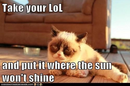 Take your LoL   and put it where the sun won't shine