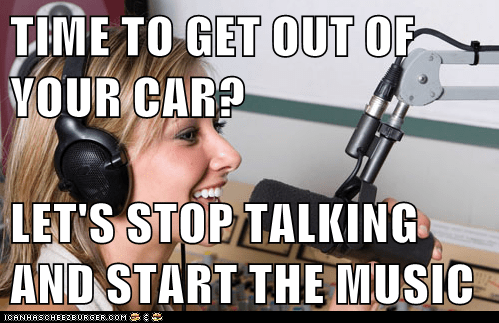 TIME TO GET OUT OF YOUR CAR? LET'S STOP TALKING AND START THE MUSIC