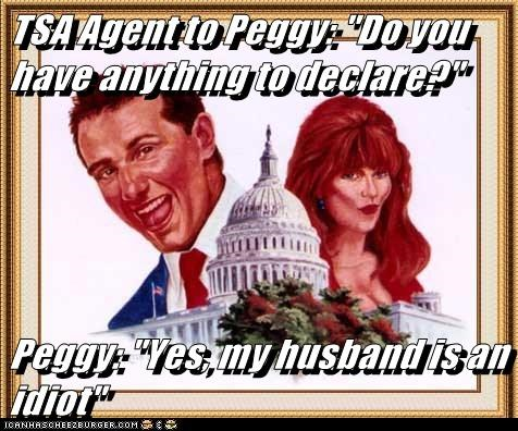 "TSA Agent to Peggy: ""Do you have anything to declare?""  Peggy: ""Yes, my husband is an idiot"""