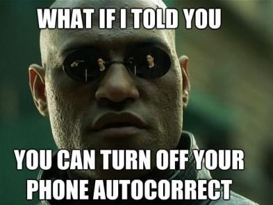autocorrect,turning it off,what if i told you