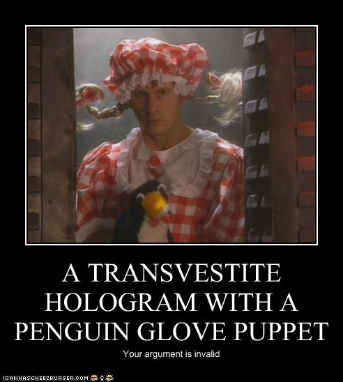 A TRANSVESTITE HOLOGRAM WITH A PENGUIN GLOVE PUPPET Your argument is invalid