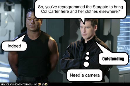 So, you've reprogrammed the Stargate to bring Col Carter here and her clothes elsewhere? Indeed Outstanding Need a camera