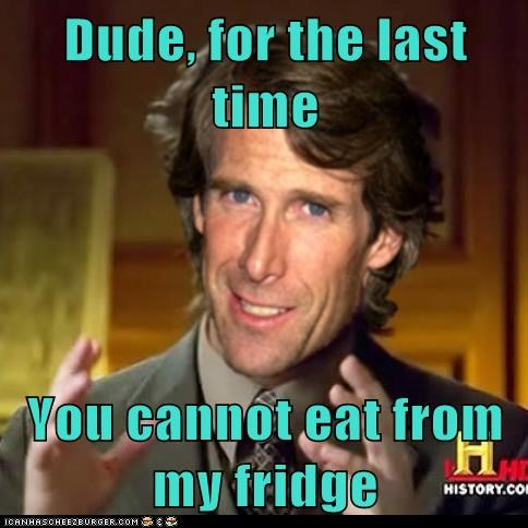 Dude, for the last time   You cannot eat from my fridge