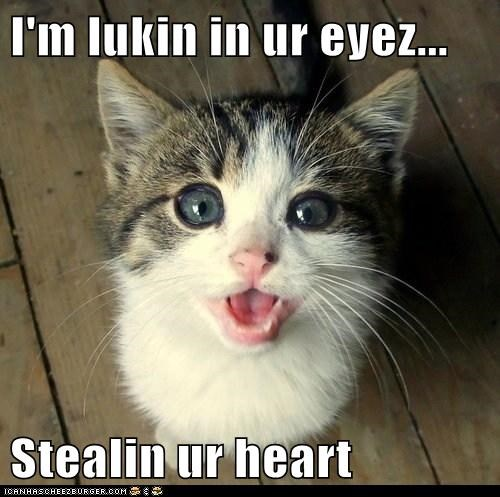 I'm lukin in ur eyez...  Stealin ur heart