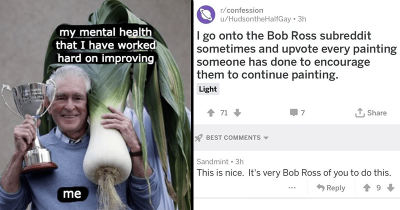 Wholesome happy memes that are sweet, funny and awesome all at the same time. | Person - my mental health have worked hard on improving | r/confession u/HudsontheHalfGay 3h go onto Bob Ross subreddit sometimes and upvote every painting someone has done encourage them continue painting. Light 1 71 7 1 Share BEST COMMENTS Sandmint 3h This is nice s very Bob Ross do this. Reply 1 9
