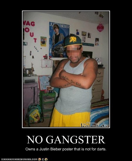 NO GANGSTER Owns a Justin Bieber poster that is not for darts.