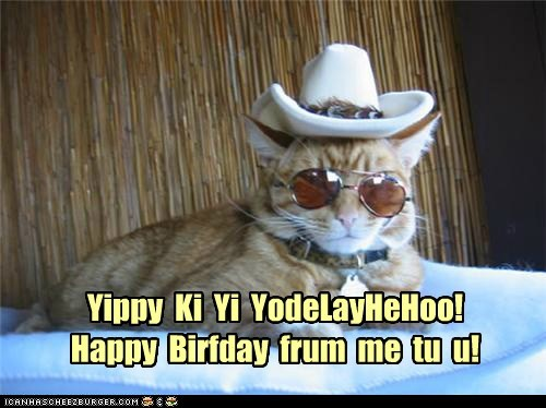 Yippy Ki Yi YodeLayHeHoo!Happy Birfday frum me tu u!