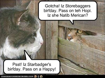 Psst! Iz Starbadger's birfday. Pass on a Happy! Gotcha! Iz Storebaggers birfday. Pass on teh Hopi. Iz she Natib Merican?