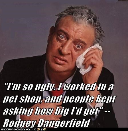 """I'm so ugly. I worked in a pet shop, and people kept asking how big I'd get"" --Rodney Dangerfield"