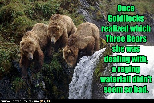 Once Goldilocks realized which Three Bears she was dealing with, a raging waterfall didn't seem so bad.